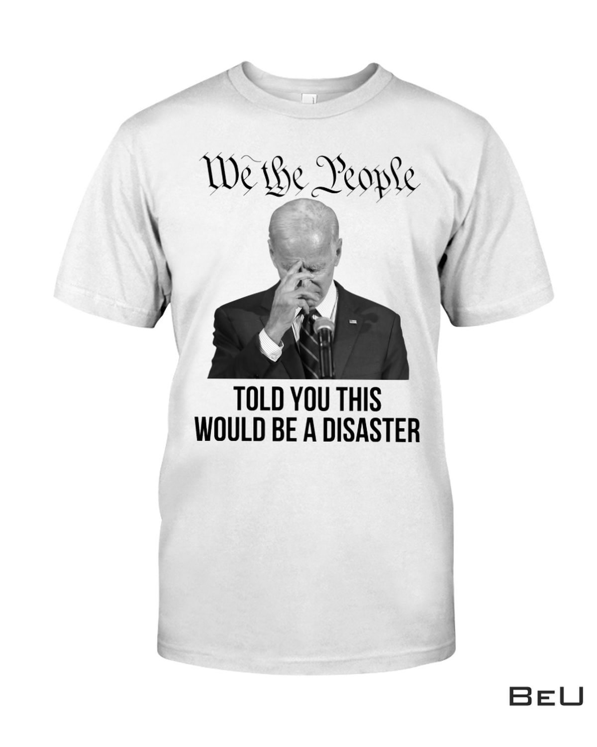 We The People Told You This Would Be A Disaster Biden Shirt, hoodie