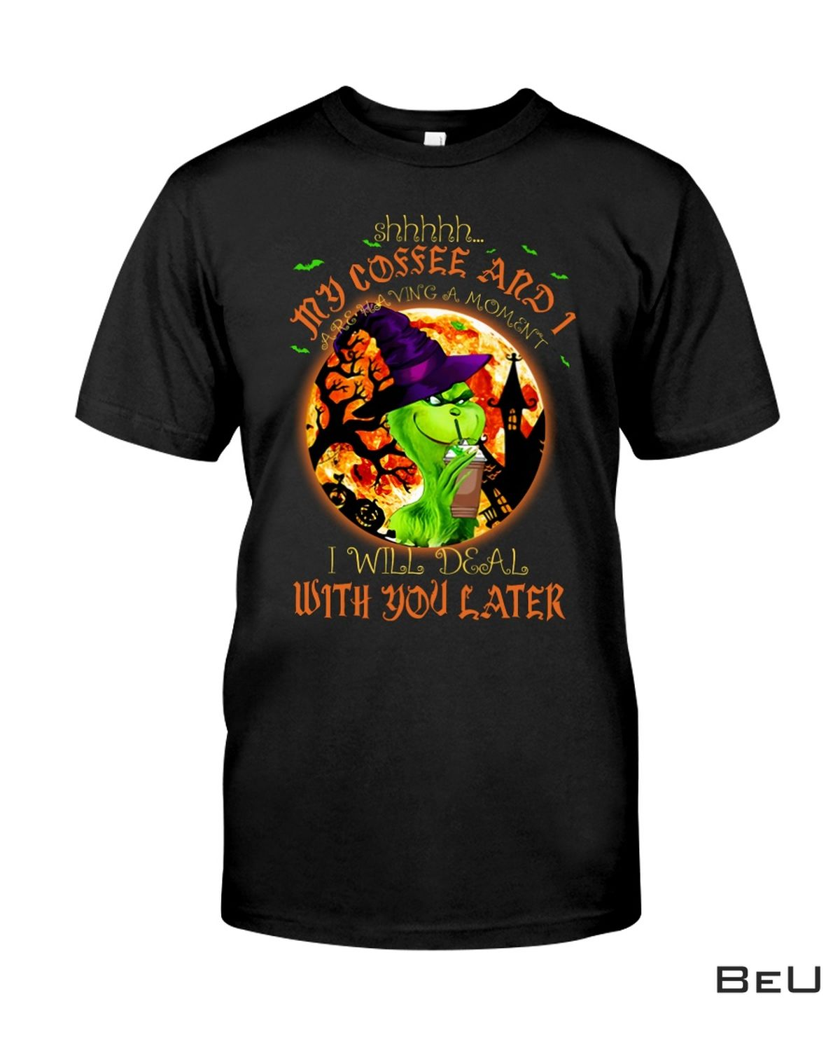 Witch Grinch Shhh My Coffee And I Are Having A Moment I Will Deal With You Later Halloween Shirt, hoodie, tank top