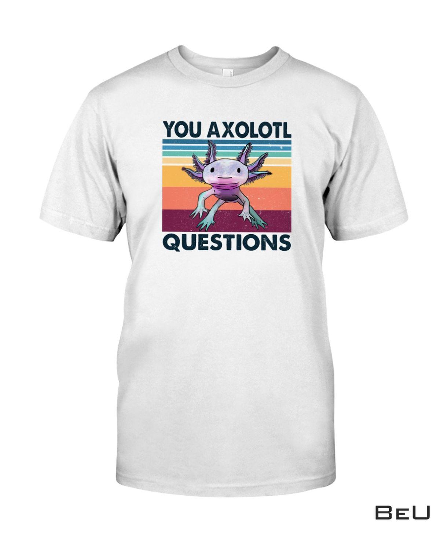 You Axolotl Question Shirt, hoodie, tank top