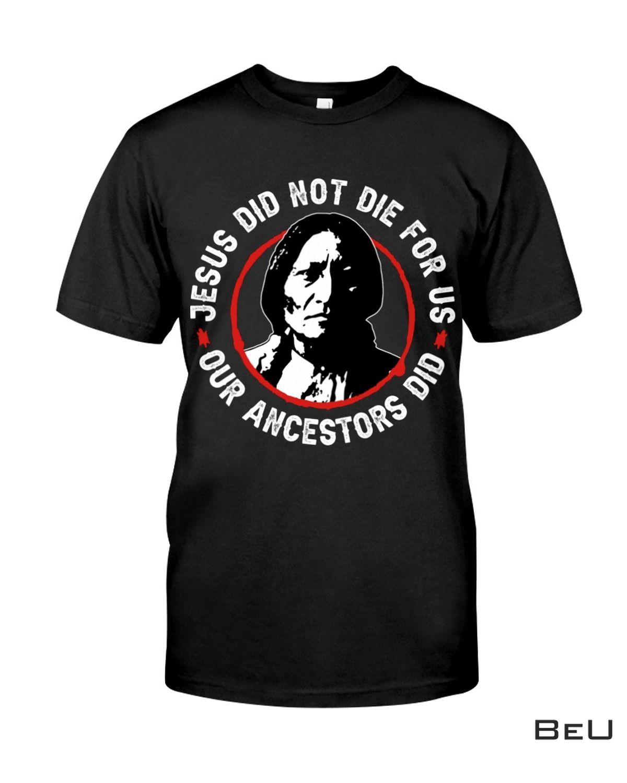 America Native Jesus Did Not Die For Us Our Ancestors Did Shirt, Hoodie, Sweatshirt