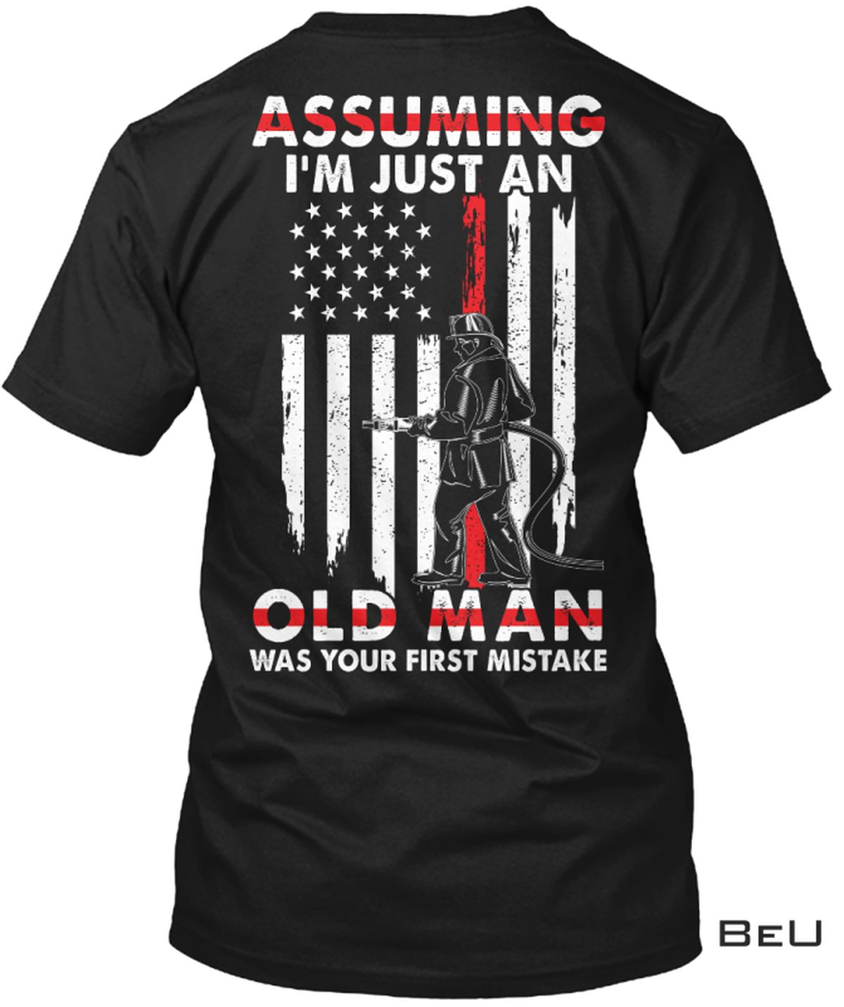 Assuming I'm Just An Old Man Was Your First Mistake Firefighter Shirt