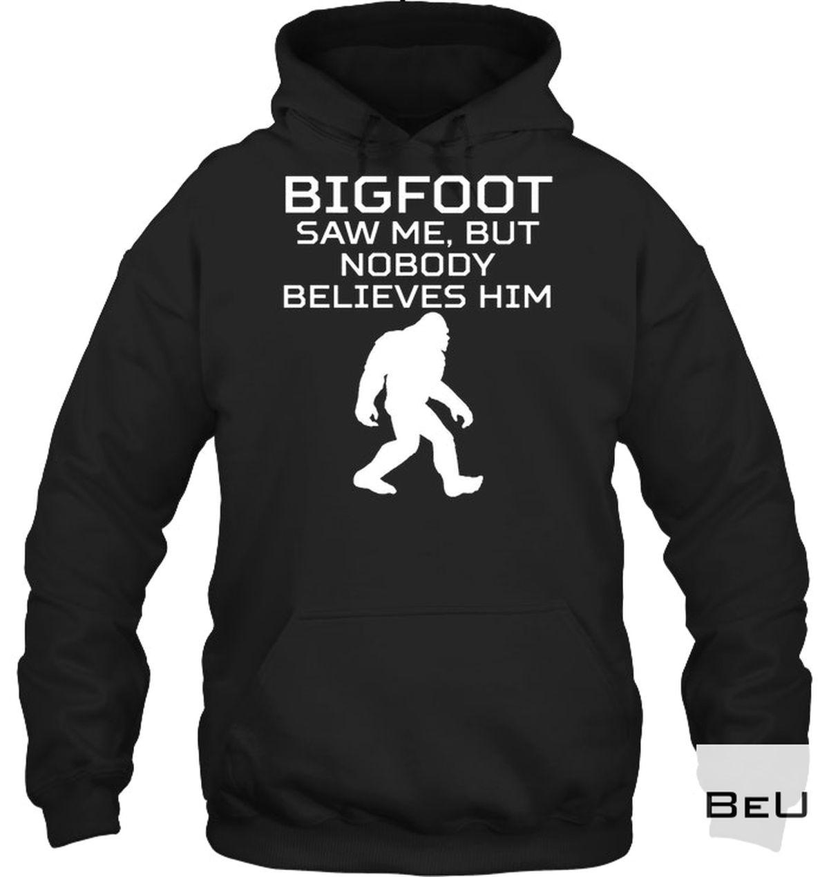 Bigfoot Saw Me, But Nobody Believes Him Shirt a