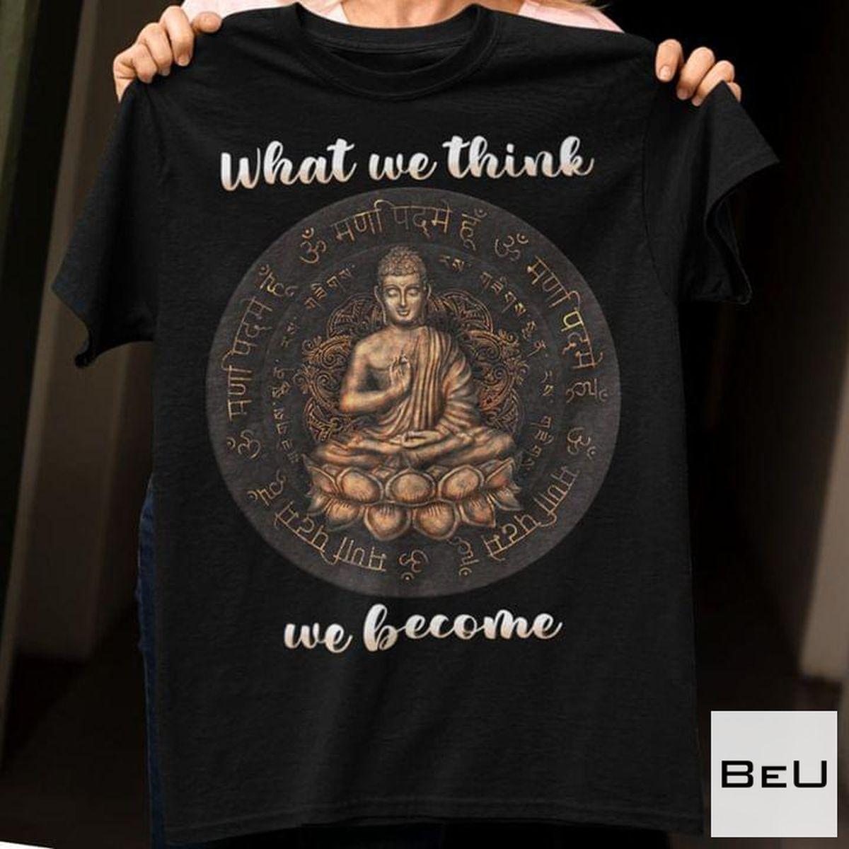 Buddha What We Think We Become Shirt
