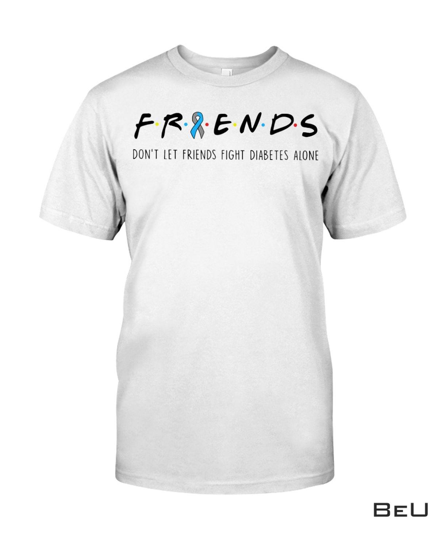 Friends Don't Let Friends Fight Diabetes Alone Shirt, Hoodie, Tank Top