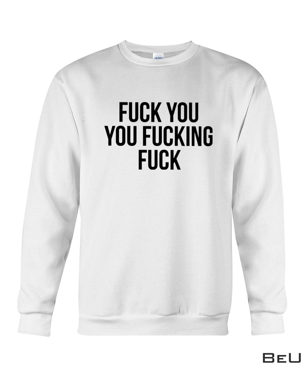 Limited Edition Fuck You You Fucking Fuck Shirt