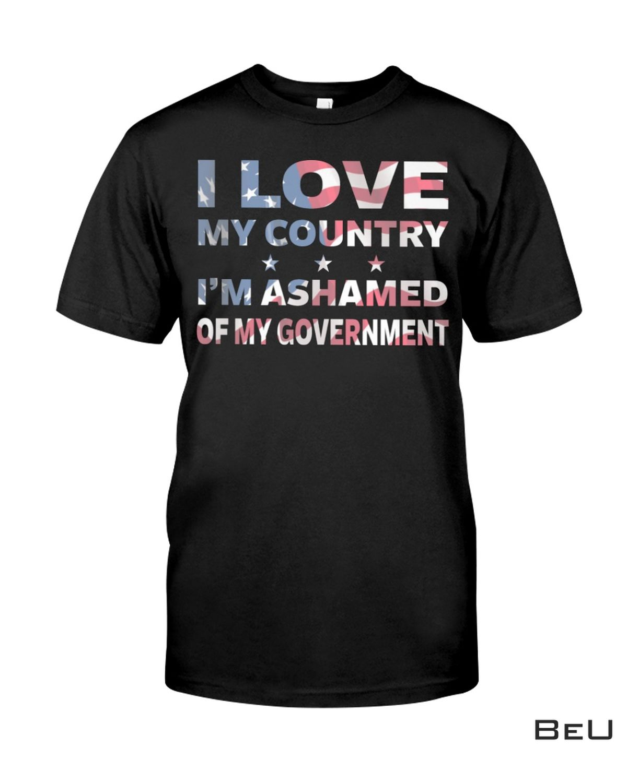 I Love My Country I'm Ashamed Of My Government Shirt, Hoodie, Sweatshirt