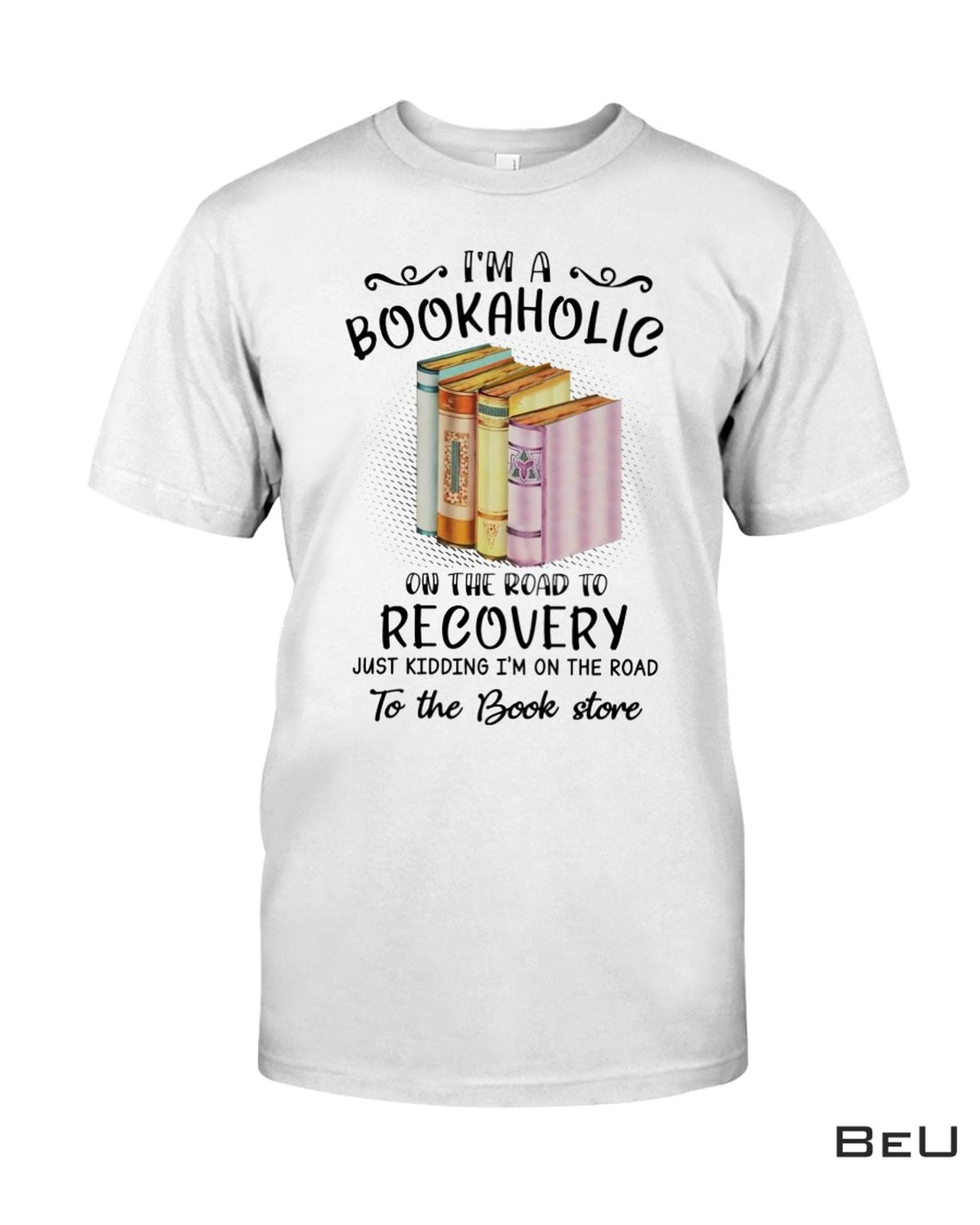 I'm A Bookaholic On The Road To Recovery Shirt