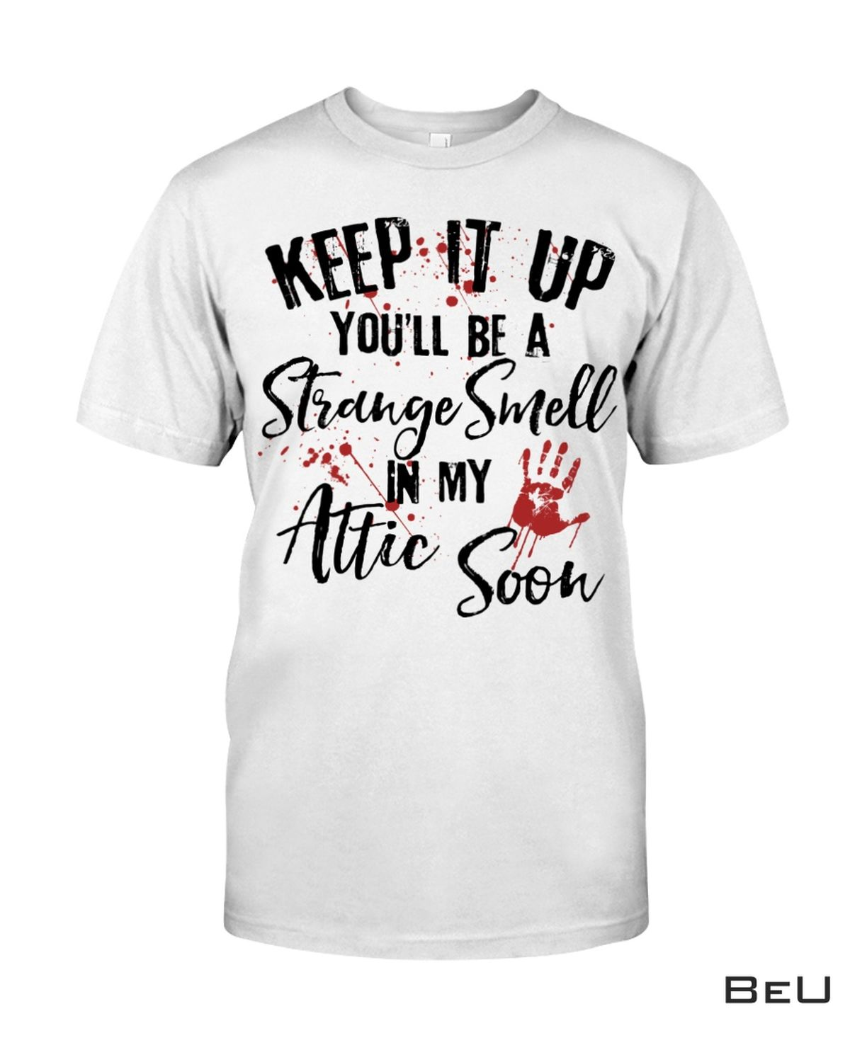 Keep It Up You'll Be A Strange Smell In My Attic Soon Shirt, Hoodie, Sweatshirt