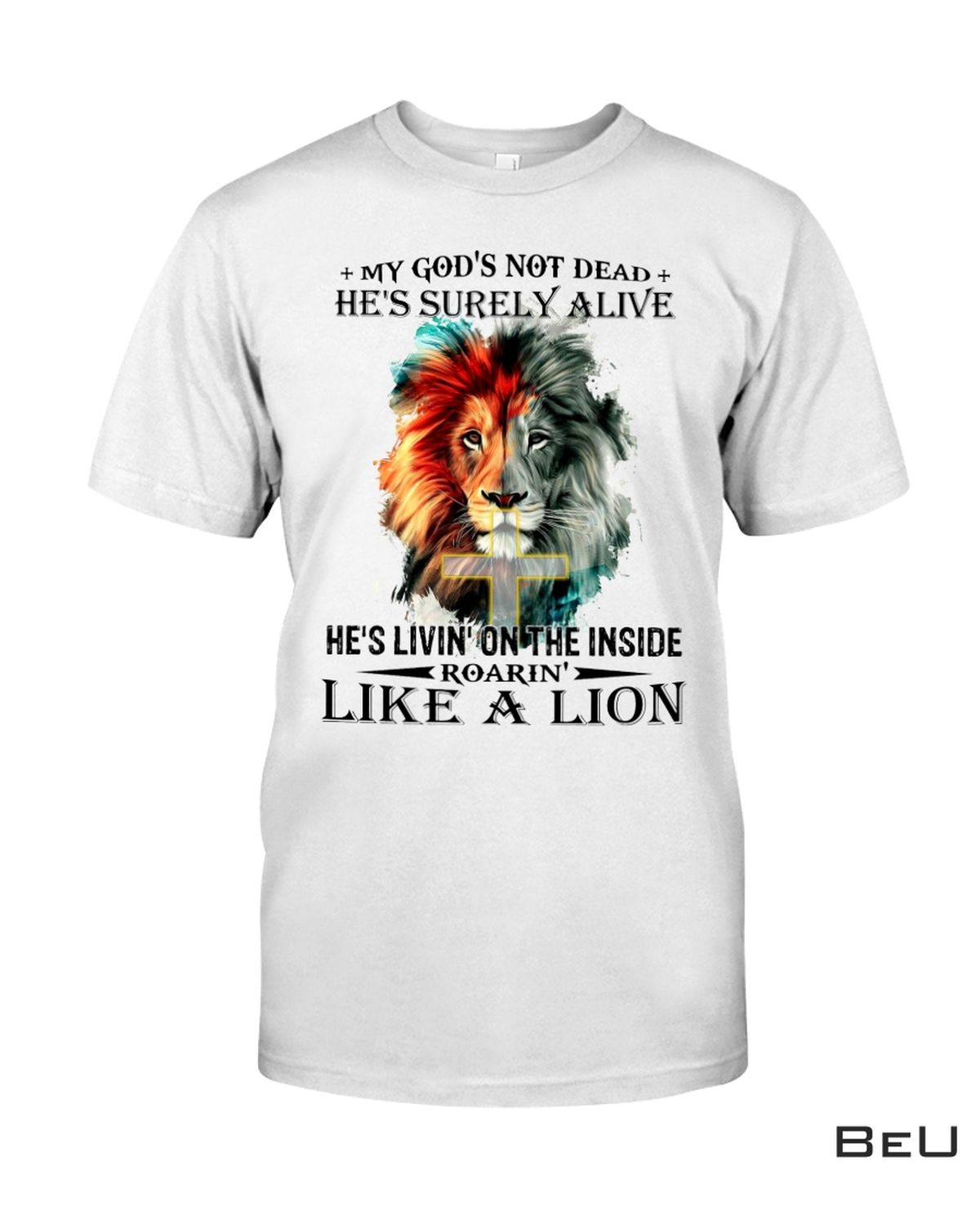 My God's Not Dead He's Surely Alive He's Living On The Inside Roaring Like A Lion Christian Shirt