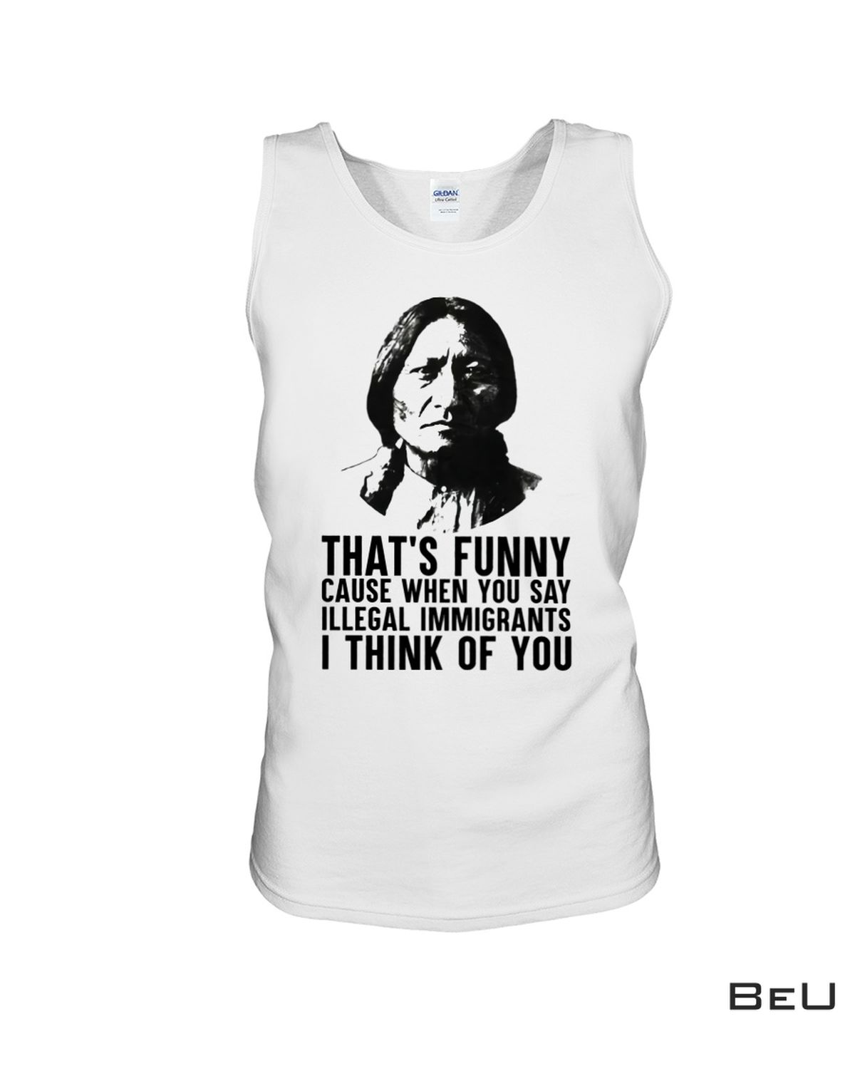 Great Quality Native American That's Funny Cause When You Say Illegal Immigrant's Shirt