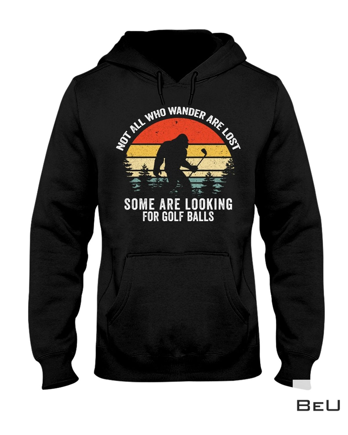 Not All Who Wander Are Lost They Are Looking For Some Golf Balls Bigfoot Shirt a