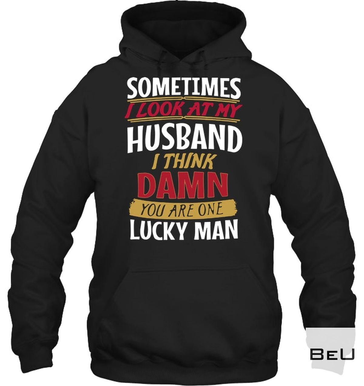 Drop Shipping Sometimes I Look At My Husband And Think Damn You Are One Lucky Man Shirt