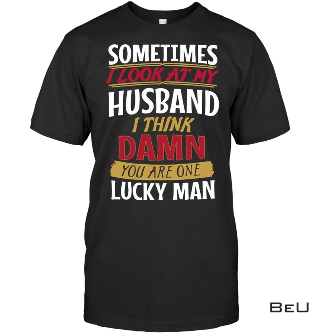 Sometimes I Look At My Husband And Think Damn You Are One Lucky Man Shirt, hoodie, tank top