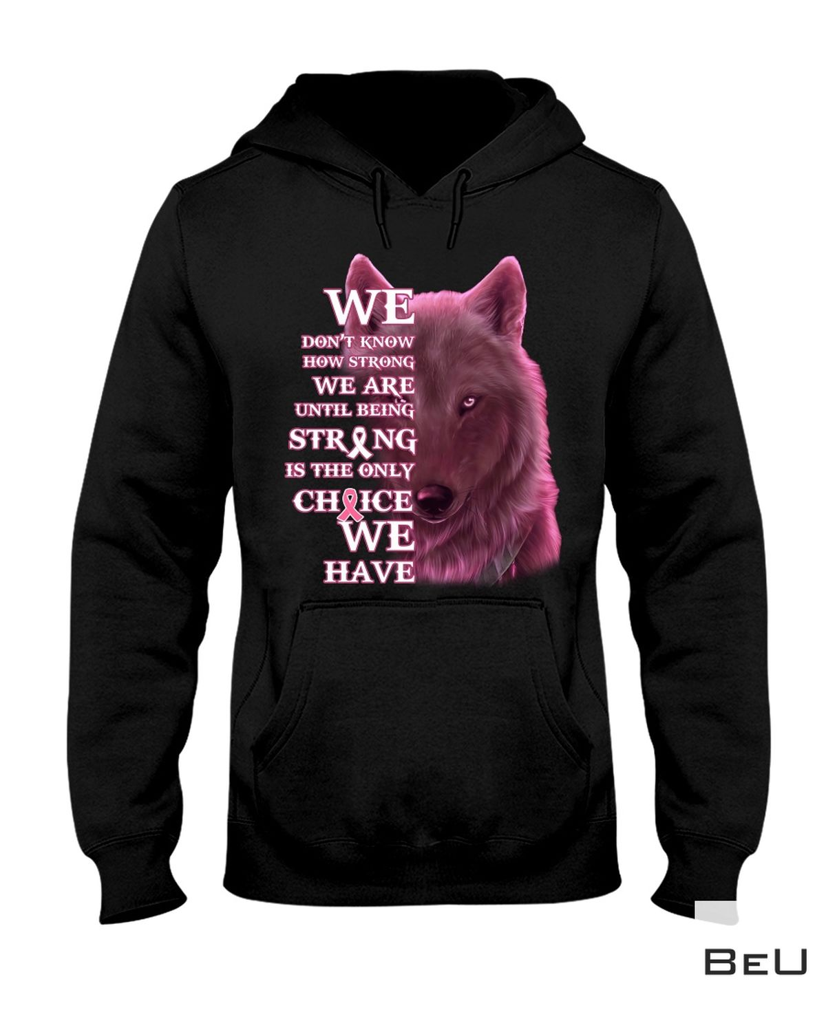 Present Wolf We Don't Know How Strong We Are Until Being Strong Is The Only Choice We Have Breast Cancer Awareness Shirt
