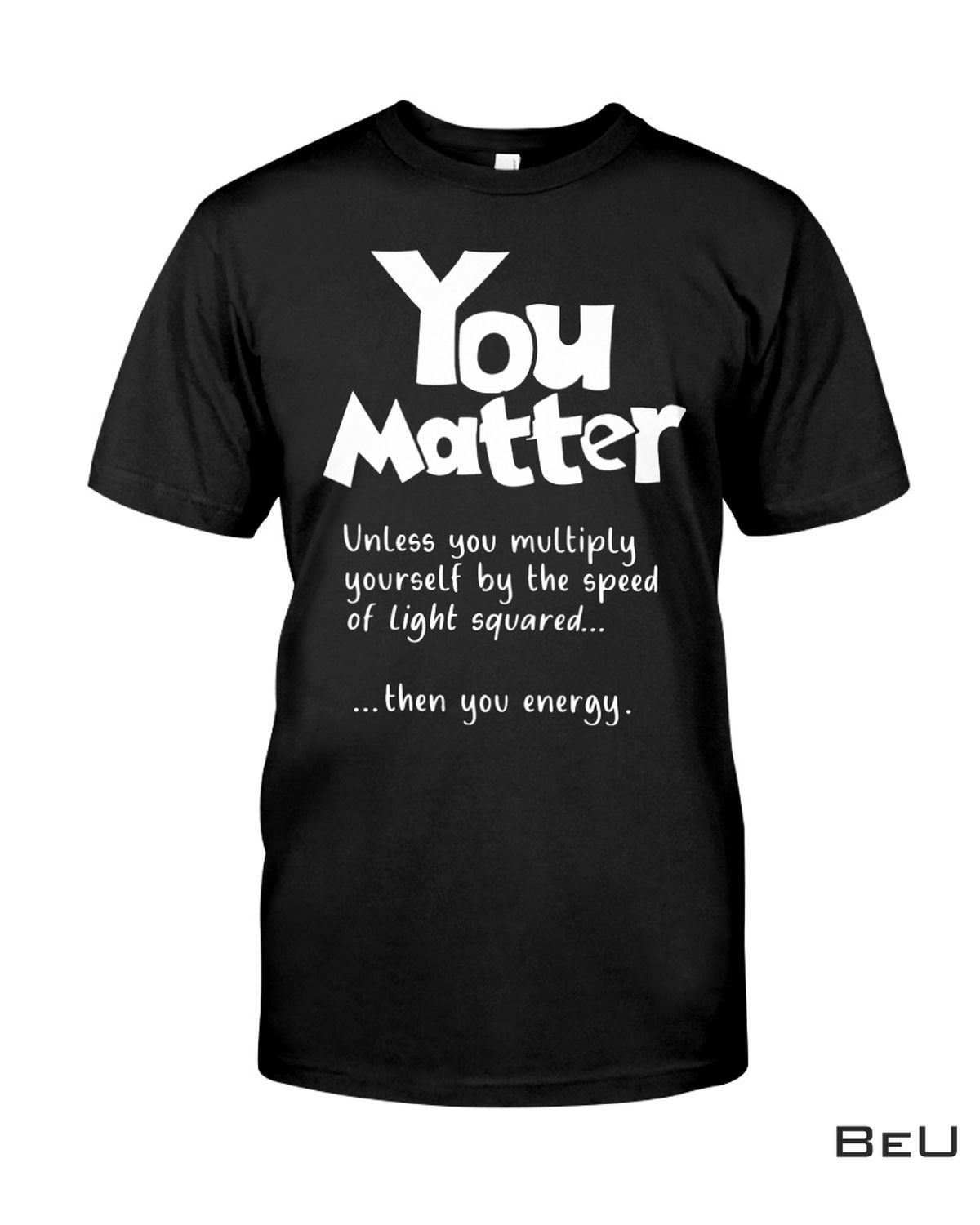 You Matter Unless You Multiply Yourself By The Speed Of Light Meaning Shirt